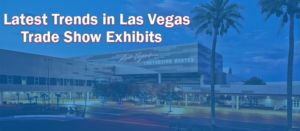 Latest Trends in Las Vegas Trade Show Exhibits